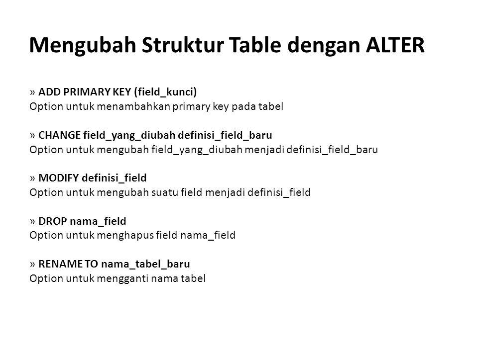 Mengubah Struktur Table dengan ALTER » ADD PRIMARY KEY (field_kunci) Option untuk menambahkan primary key pada tabel » CHANGE field_yang_diubah defini