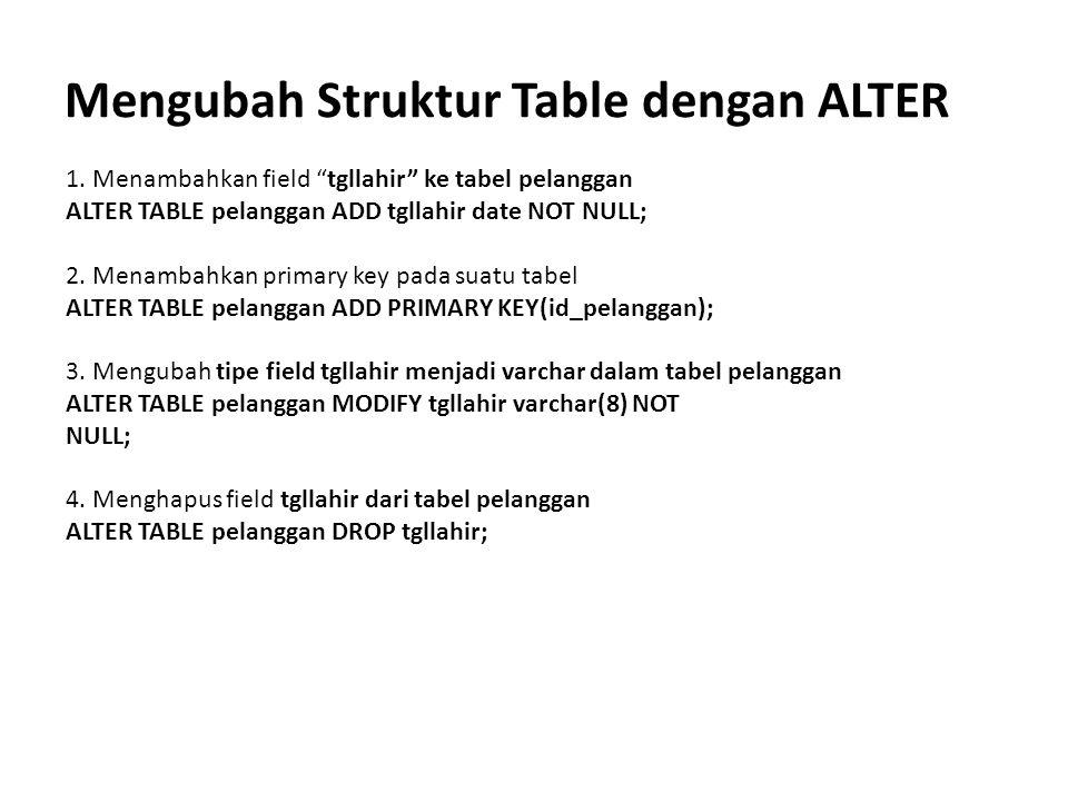 "Mengubah Struktur Table dengan ALTER 1. Menambahkan field ""tgllahir"" ke tabel pelanggan ALTER TABLE pelanggan ADD tgllahir date NOT NULL; 2. Menambahk"