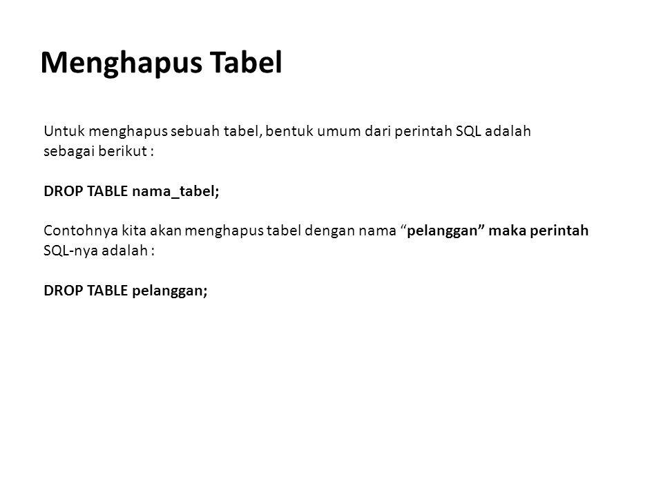 Menghapus Tabel Untuk menghapus sebuah tabel, bentuk umum dari perintah SQL adalah sebagai berikut : DROP TABLE nama_tabel; Contohnya kita akan mengha