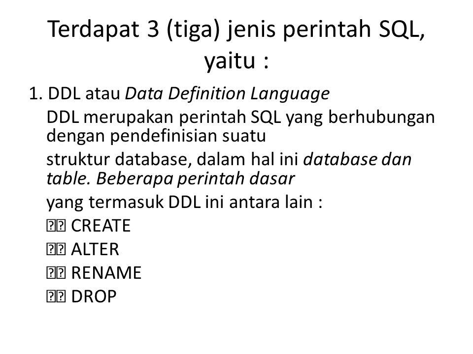 Terdapat 3 (tiga) jenis perintah SQL, yaitu : 1. DDL atau Data Definition Language DDL merupakan perintah SQL yang berhubungan dengan pendefinisian su