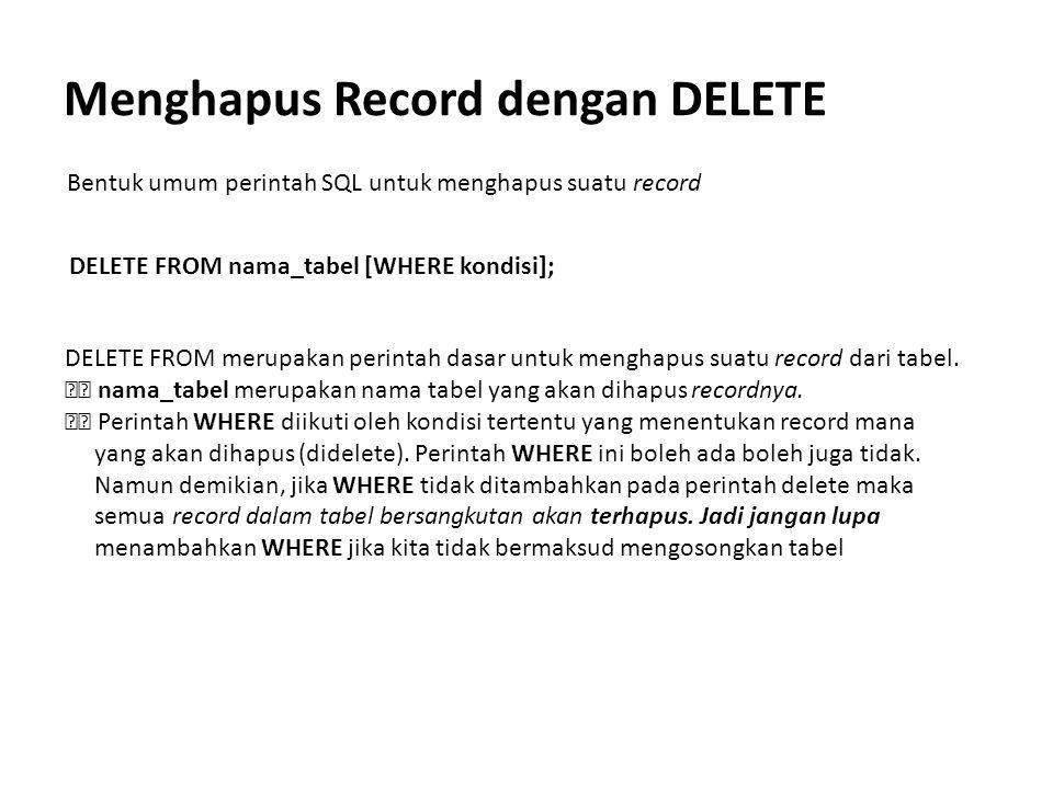 Menghapus Record dengan DELETE Bentuk umum perintah SQL untuk menghapus suatu record DELETE FROM nama_tabel [WHERE kondisi]; DELETE FROM merupakan per