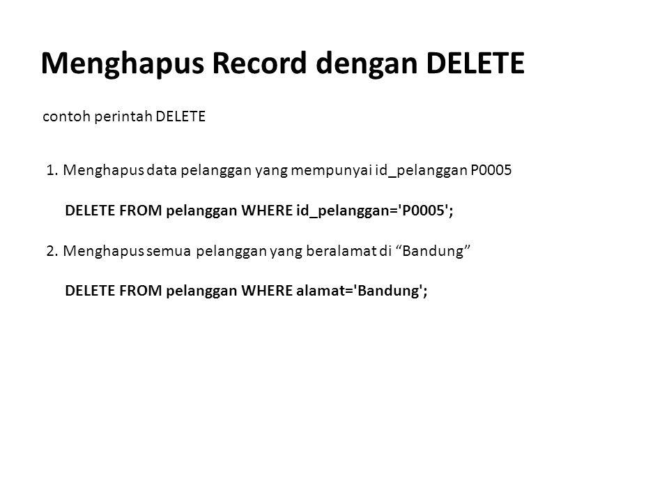 Menghapus Record dengan DELETE contoh perintah DELETE 1. Menghapus data pelanggan yang mempunyai id_pelanggan P0005 DELETE FROM pelanggan WHERE id_pel