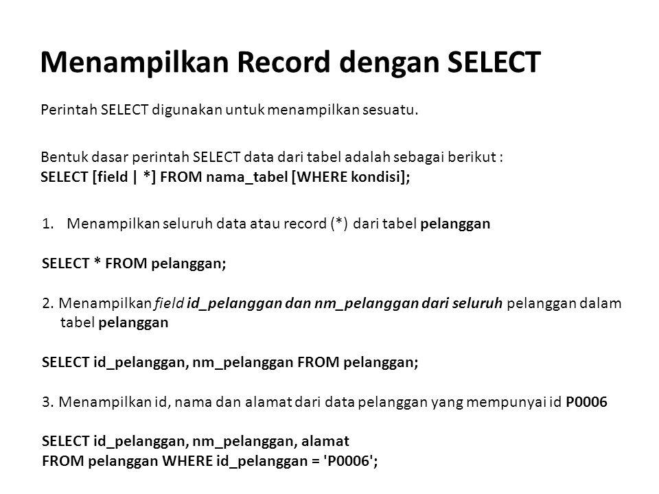 Menampilkan Record dengan SELECT Perintah SELECT digunakan untuk menampilkan sesuatu. Bentuk dasar perintah SELECT data dari tabel adalah sebagai beri