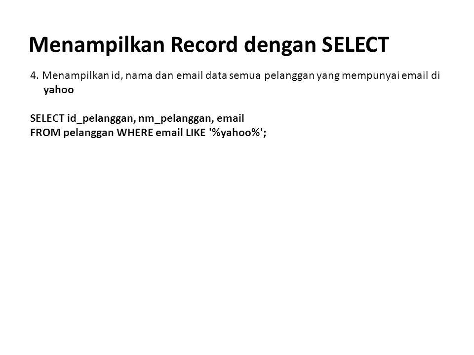Menampilkan Record dengan SELECT 4. Menampilkan id, nama dan email data semua pelanggan yang mempunyai email di yahoo SELECT id_pelanggan, nm_pelangga
