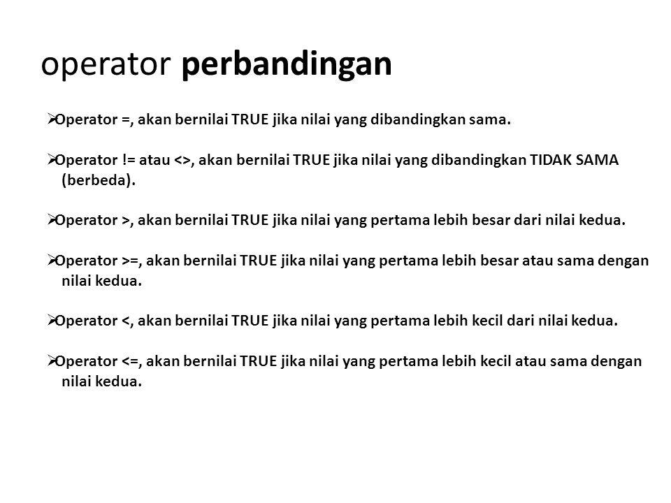 operator perbandingan  Operator =, akan bernilai TRUE jika nilai yang dibandingkan sama.  Operator != atau <>, akan bernilai TRUE jika nilai yang di