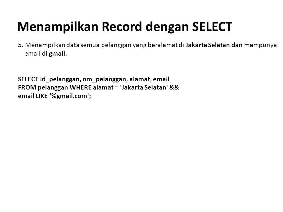 Menampilkan Record dengan SELECT 5. Menampilkan data semua pelanggan yang beralamat di Jakarta Selatan dan mempunyai email di gmail. SELECT id_pelangg