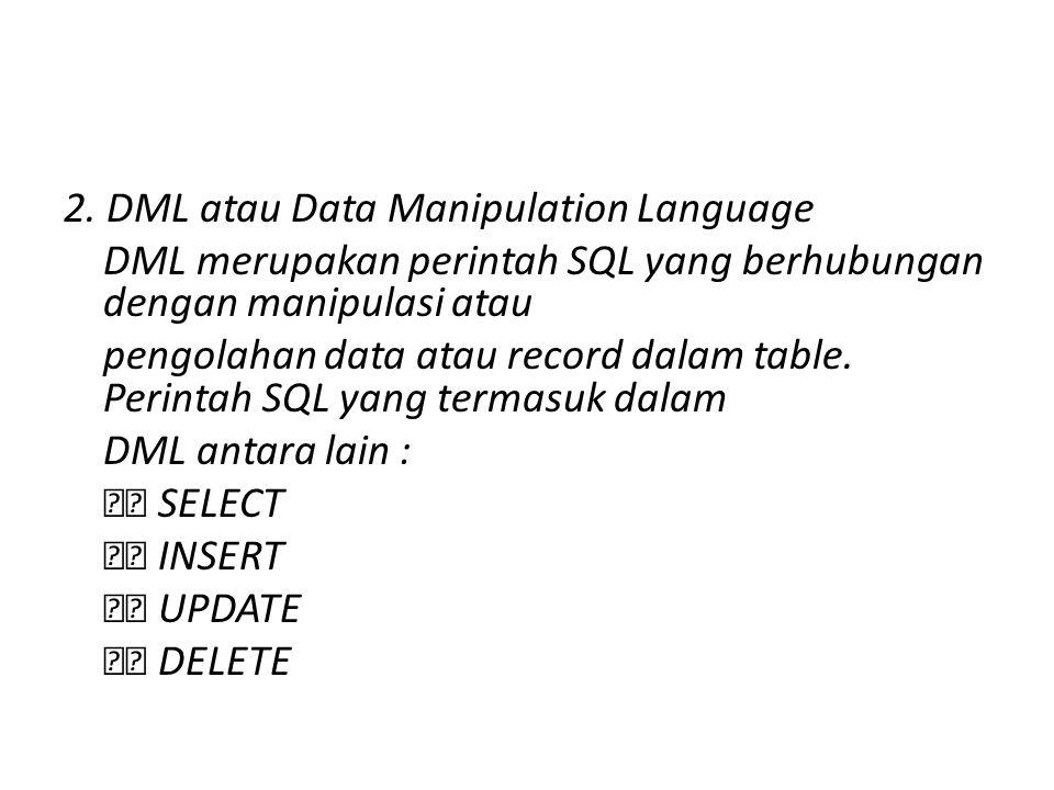 2. DML atau Data Manipulation Language DML merupakan perintah SQL yang berhubungan dengan manipulasi atau pengolahan data atau record dalam table. Per