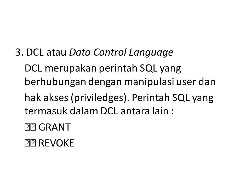 3. DCL atau Data Control Language DCL merupakan perintah SQL yang berhubungan dengan manipulasi user dan hak akses (priviledges). Perintah SQL yang te
