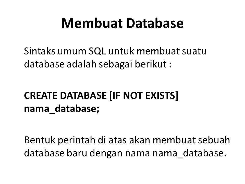 Membuat Database Sintaks umum SQL untuk membuat suatu database adalah sebagai berikut : CREATE DATABASE [IF NOT EXISTS] nama_database; Bentuk perintah