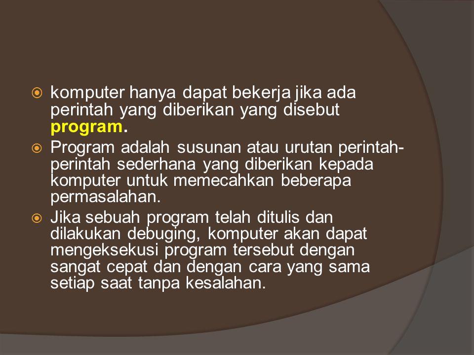  komputer hanya dapat bekerja jika ada perintah yang diberikan yang disebut program.  Program adalah susunan atau urutan perintah- perintah sederhan