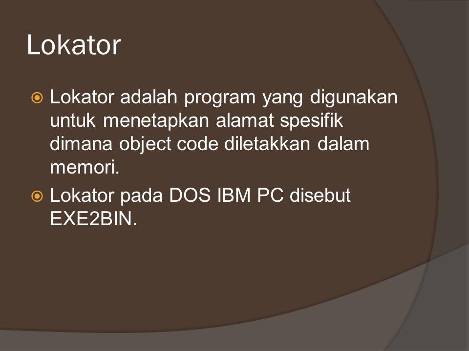 Lokator  Lokator adalah program yang digunakan untuk menetapkan alamat spesifik dimana object code diletakkan dalam memori.  Lokator pada DOS IBM PC