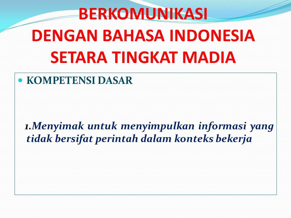 BERKOMUNIKASI DENGAN BAHASA INDONESIA SETARA TINGKAT MADIA  KOMPETENSI DASAR 1.Menyimak untuk menyimpulkan informasi yang tidak bersifat perintah dal