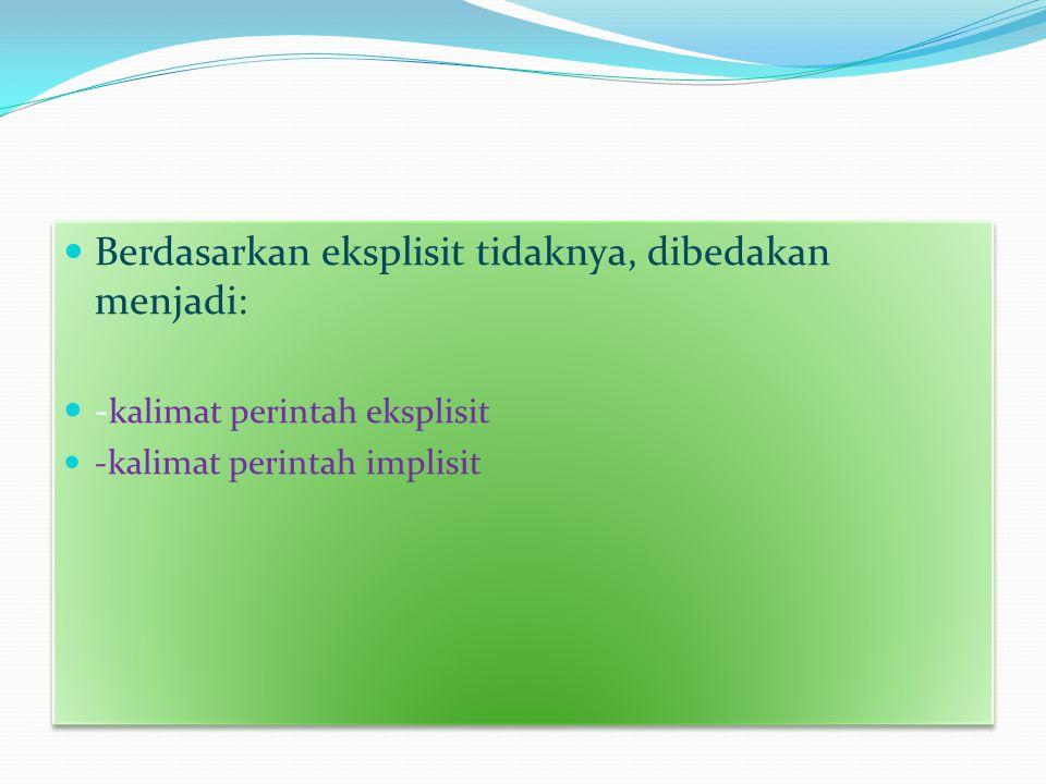  Berdasarkan eksplisit tidaknya, dibedakan menjadi:  - kalimat perintah eksplisit  -kalimat perintah implisit  Berdasarkan eksplisit tidaknya, dib