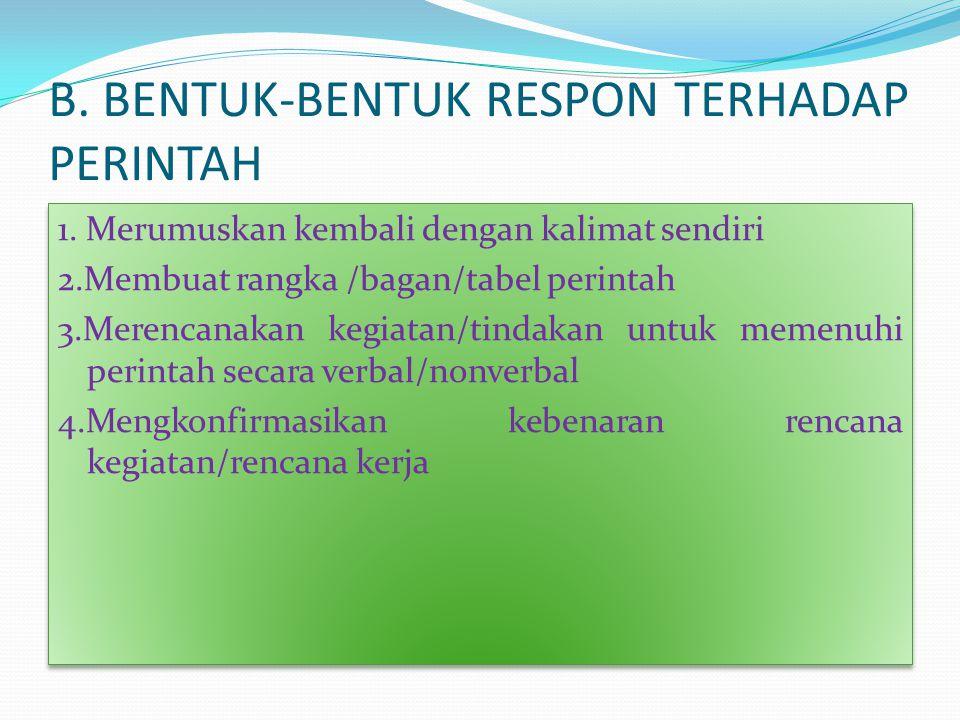 B. BENTUK-BENTUK RESPON TERHADAP PERINTAH 1. Merumuskan kembali dengan kalimat sendiri 2.Membuat rangka /bagan/tabel perintah 3.Merencanakan kegiatan/