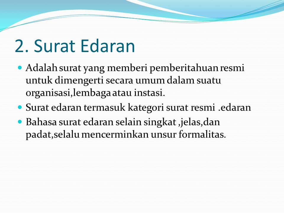 2. Surat Edaran  Adalah surat yang memberi pemberitahuan resmi untuk dimengerti secara umum dalam suatu organisasi,lembaga atau instasi.  Surat edar