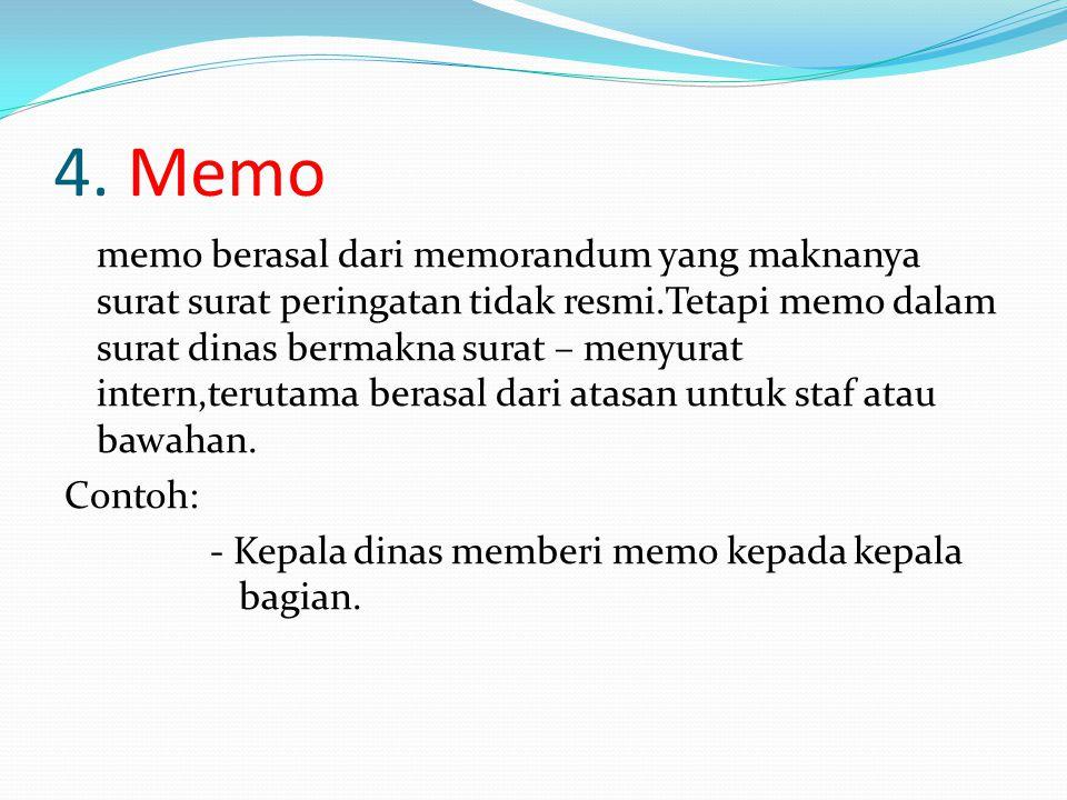 4. Memo memo berasal dari memorandum yang maknanya surat surat peringatan tidak resmi.Tetapi memo dalam surat dinas bermakna surat – menyurat intern,t