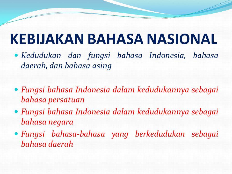 KEBIJAKAN BAHASA NASIONAL  Kedudukan dan fungsi bahasa Indonesia, bahasa daerah, dan bahasa asing  Fungsi bahasa Indonesia dalam kedudukannya sebaga
