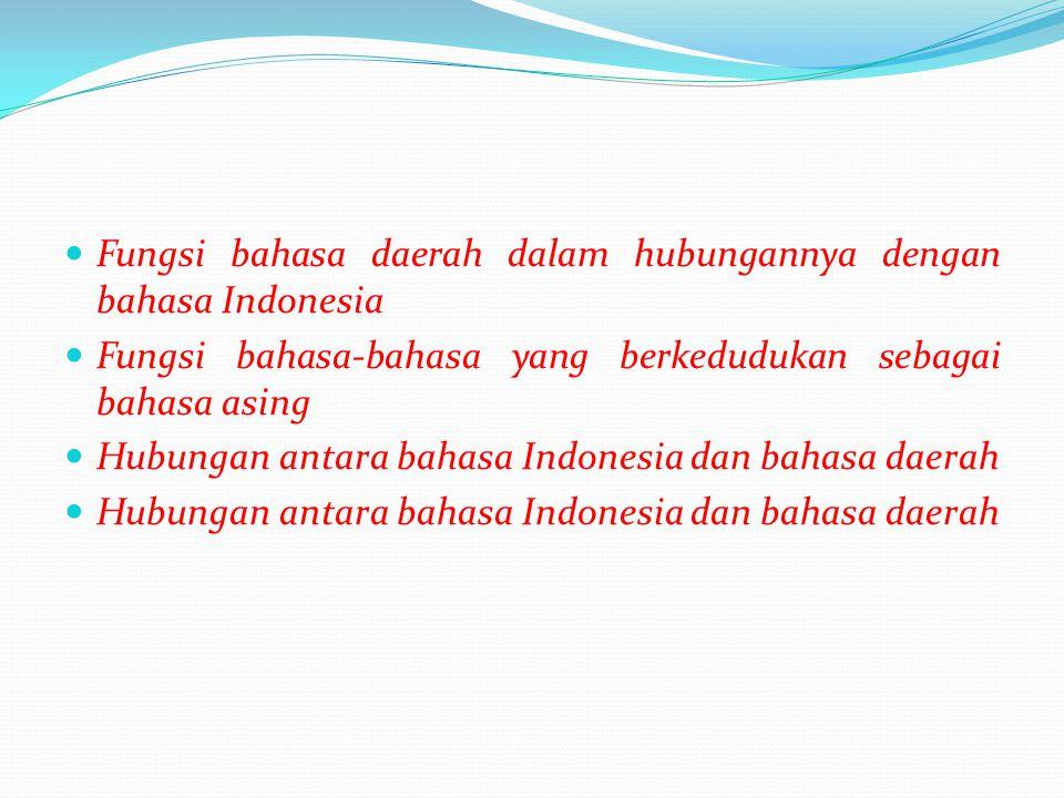  Fungsi bahasa daerah dalam hubungannya dengan bahasa Indonesia  Fungsi bahasa-bahasa yang berkedudukan sebagai bahasa asing  Hubungan antara bahas