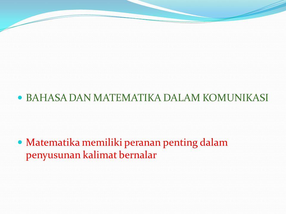  BAHASA DAN MATEMATIKA DALAM KOMUNIKASI  Matematika memiliki peranan penting dalam penyusunan kalimat bernalar