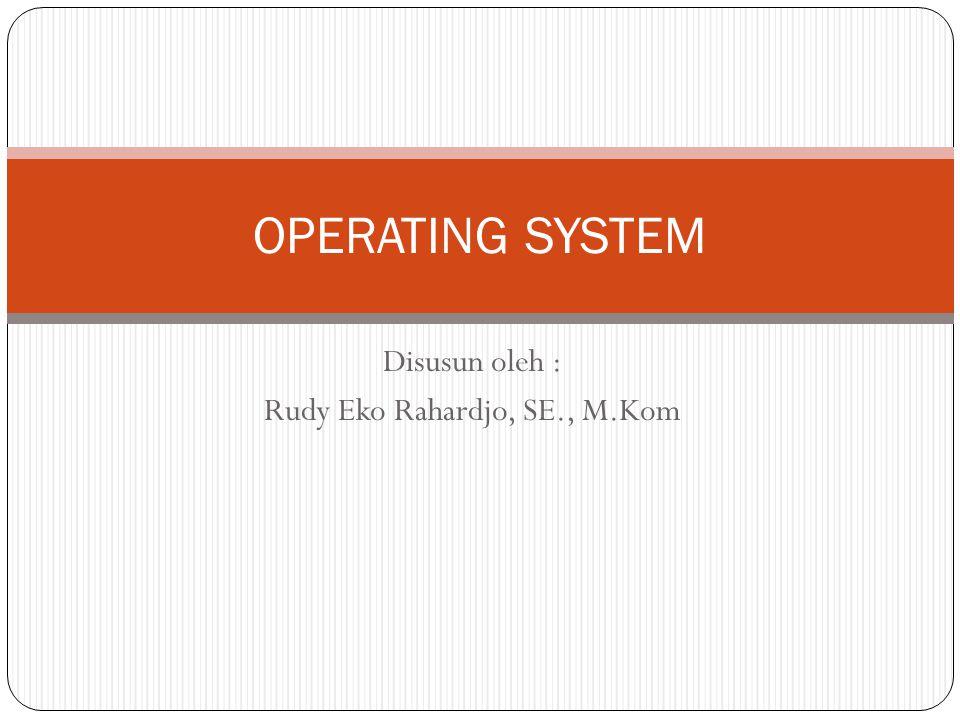 Disusun oleh : Rudy Eko Rahardjo, SE., M.Kom OPERATING SYSTEM