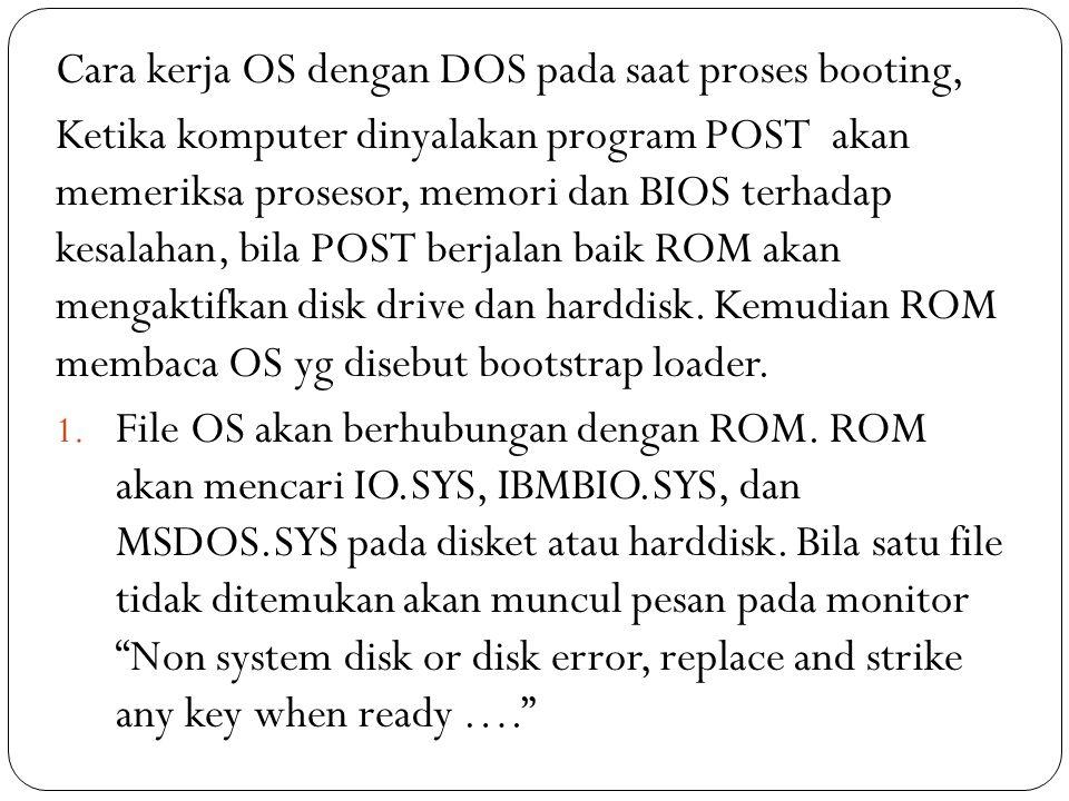 Cara kerja OS dengan DOS pada saat proses booting, Ketika komputer dinyalakan program POST akan memeriksa prosesor, memori dan BIOS terhadap kesalahan, bila POST berjalan baik ROM akan mengaktifkan disk drive dan harddisk.