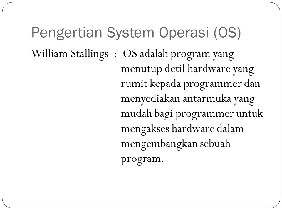 Pengertian System Operasi (OS) William Stallings : OS adalah program yang menutup detil hardware yang rumit kepada programmer dan menyediakan antarmuka yang mudah bagi programmer untuk mengakses hardware dalam mengembangkan sebuah program.