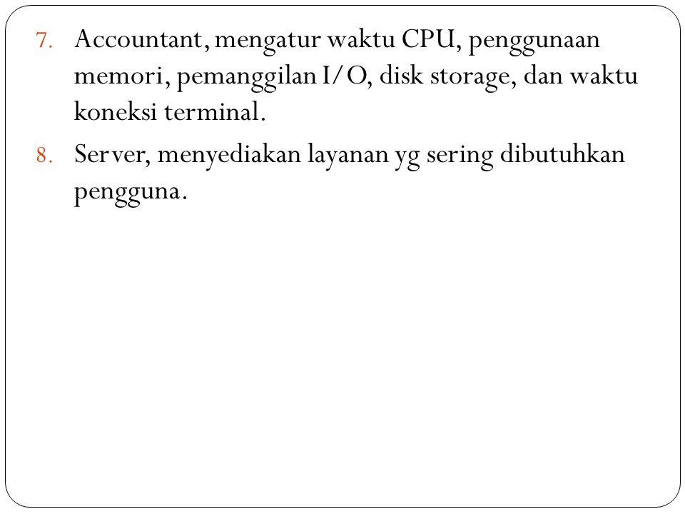 7. Accountant, mengatur waktu CPU, penggunaan memori, pemanggilan I/O, disk storage, dan waktu koneksi terminal. 8. Server, menyediakan layanan yg ser