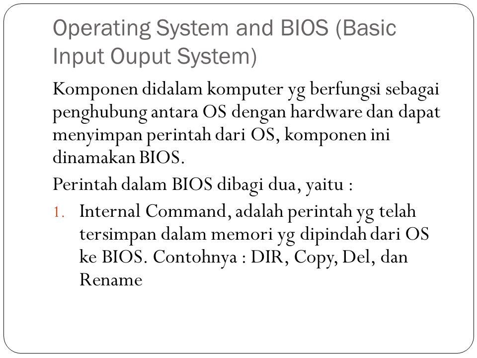 Operating System and BIOS (Basic Input Ouput System) Komponen didalam komputer yg berfungsi sebagai penghubung antara OS dengan hardware dan dapat menyimpan perintah dari OS, komponen ini dinamakan BIOS.
