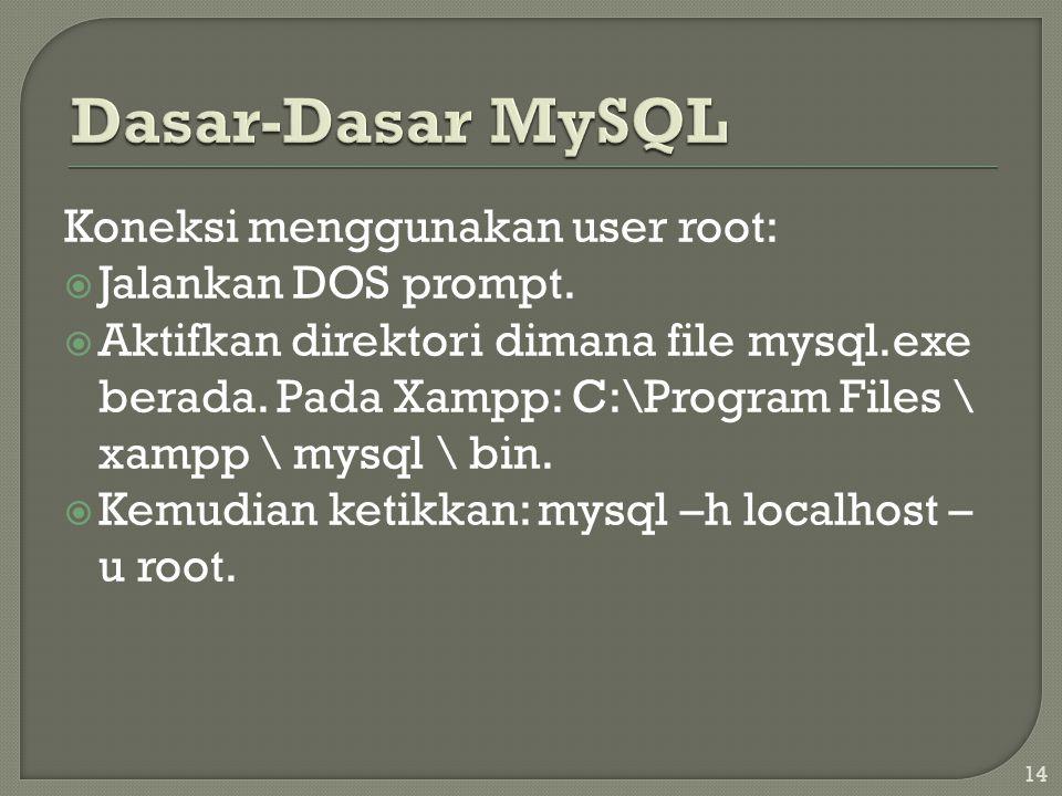 14 Koneksi menggunakan user root:  Jalankan DOS prompt.  Aktifkan direktori dimana file mysql.exe berada. Pada Xampp: C:\Program Files \ xampp \ mys