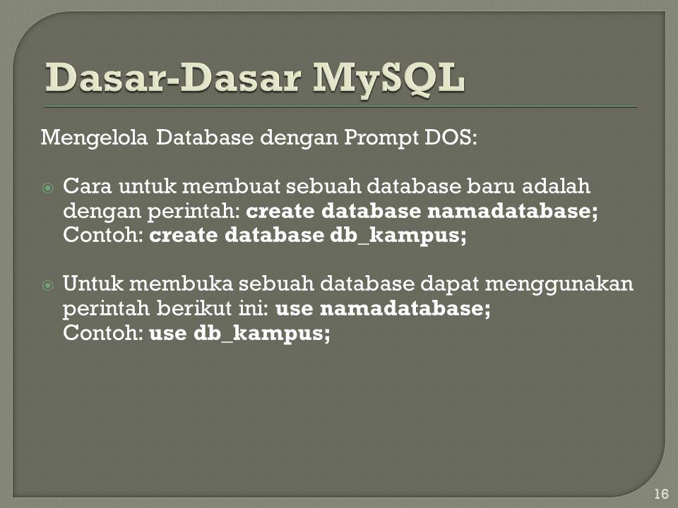 16 Mengelola Database dengan Prompt DOS:  Cara untuk membuat sebuah database baru adalah dengan perintah: create database namadatabase; Contoh: create database db_kampus;  Untuk membuka sebuah database dapat menggunakan perintah berikut ini: use namadatabase; Contoh: use db_kampus;