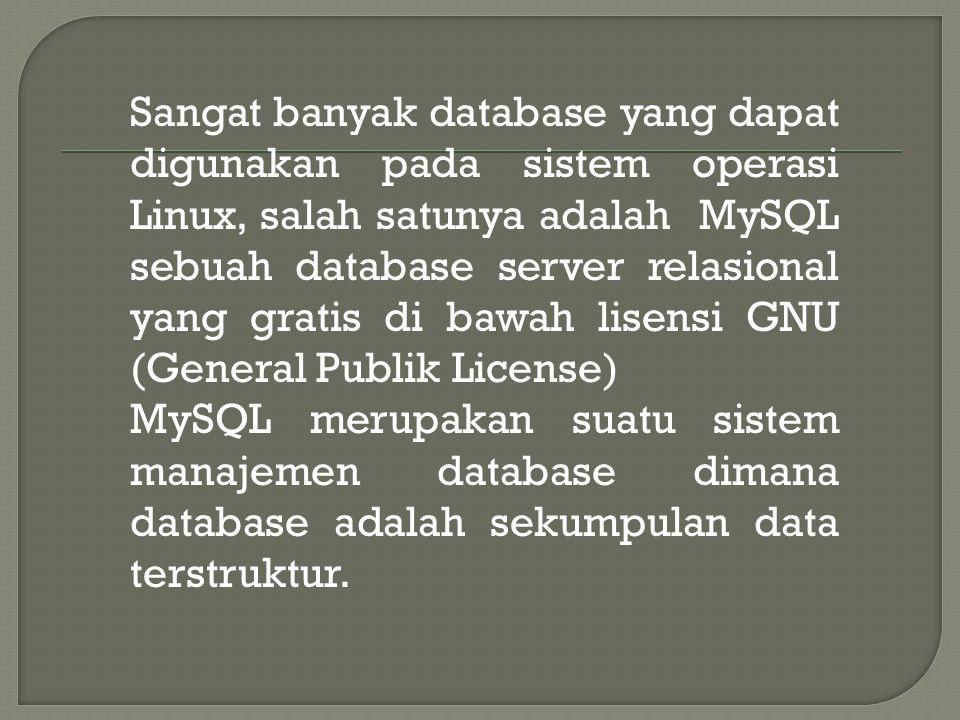 Sangat banyak database yang dapat digunakan pada sistem operasi Linux, salah satunya adalah MySQL sebuah database server relasional yang gratis di bawah lisensi GNU (General Publik License) MySQL merupakan suatu sistem manajemen database dimana database adalah sekumpulan data terstruktur.