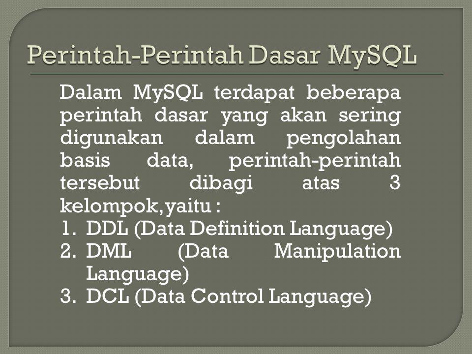 Dalam MySQL terdapat beberapa perintah dasar yang akan sering digunakan dalam pengolahan basis data, perintah-perintah tersebut dibagi atas 3 kelompok,yaitu : 1.DDL (Data Definition Language) 2.DML (Data Manipulation Language) 3.DCL (Data Control Language)