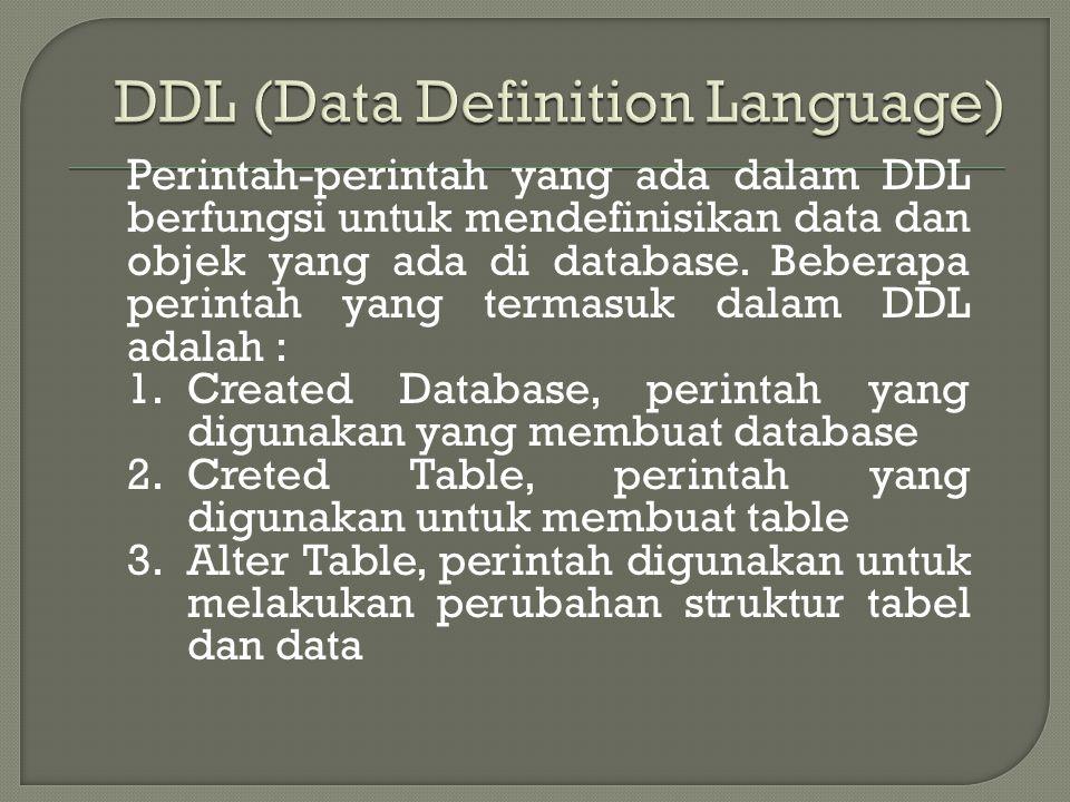 Perintah-perintah yang ada dalam DDL berfungsi untuk mendefinisikan data dan objek yang ada di database. Beberapa perintah yang termasuk dalam DDL ada