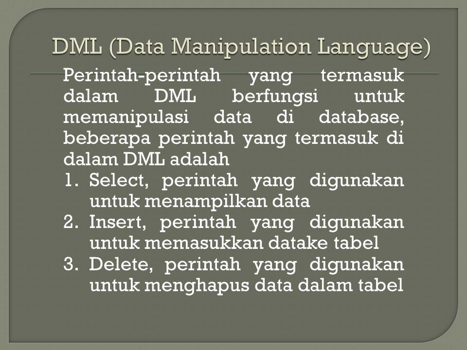 Perintah-perintah yang termasuk dalam DML berfungsi untuk memanipulasi data di database, beberapa perintah yang termasuk di dalam DML adalah 1.Select, perintah yang digunakan untuk menampilkan data 2.Insert, perintah yang digunakan untuk memasukkan datake tabel 3.Delete, perintah yang digunakan untuk menghapus data dalam tabel