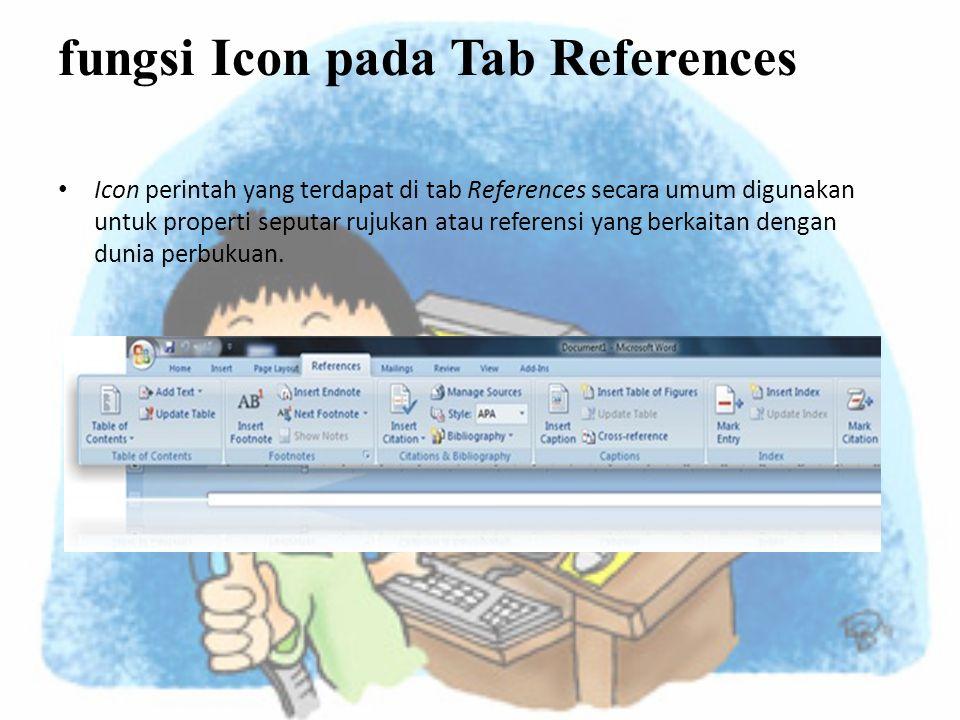 fungsi Icon pada Tab References • Icon perintah yang terdapat di tab References secara umum digunakan untuk properti seputar rujukan atau referensi yang berkaitan dengan dunia perbukuan.