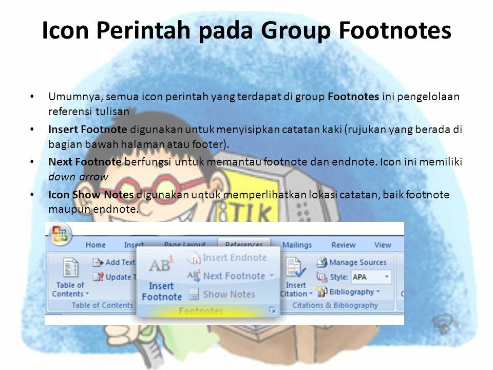 Icon Perintah pada Group Footnotes • Umumnya, semua icon perintah yang terdapat di group Footnotes ini pengelolaan referensi tulisan • Insert Footnote digunakan untuk menyisipkan catatan kaki (rujukan yang berada di bagian bawah halaman atau footer).