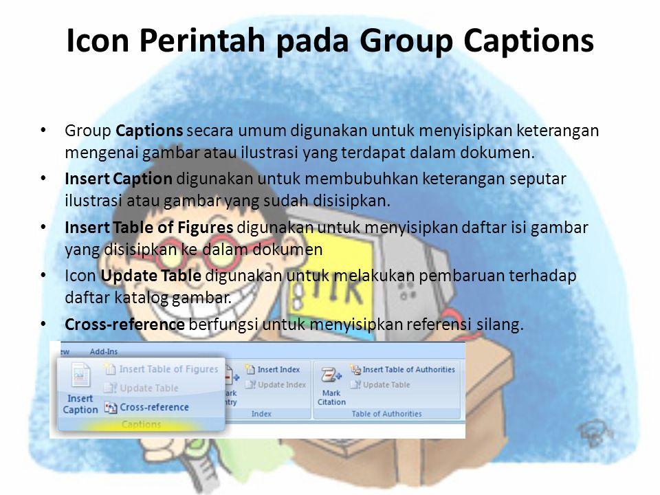 Icon Perintah pada Group Captions • Group Captions secara umum digunakan untuk menyisipkan keterangan mengenai gambar atau ilustrasi yang terdapat dalam dokumen.