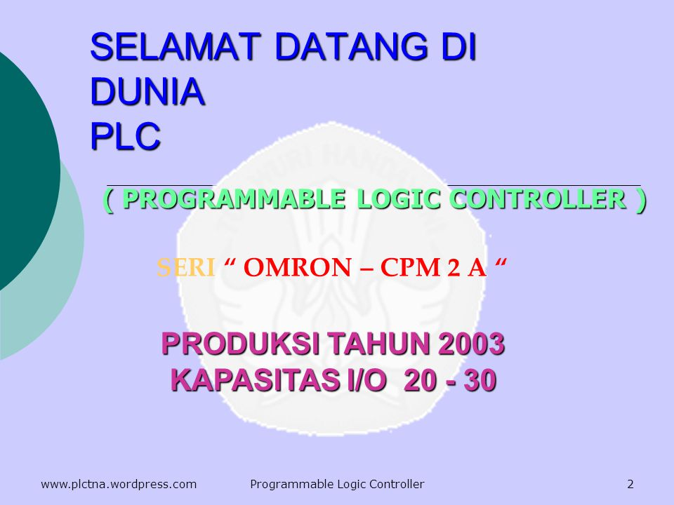 SELAMAT DATANG DI DUNIA PLC ( PROGRAMMABLE LOGIC CONTROLLER ) SERI OMRON – CPM 2 A PRODUKSI TAHUN 2003 KAPASITAS I/O 20 - 30 2www.plctna.wordpress.comProgrammable Logic Controller
