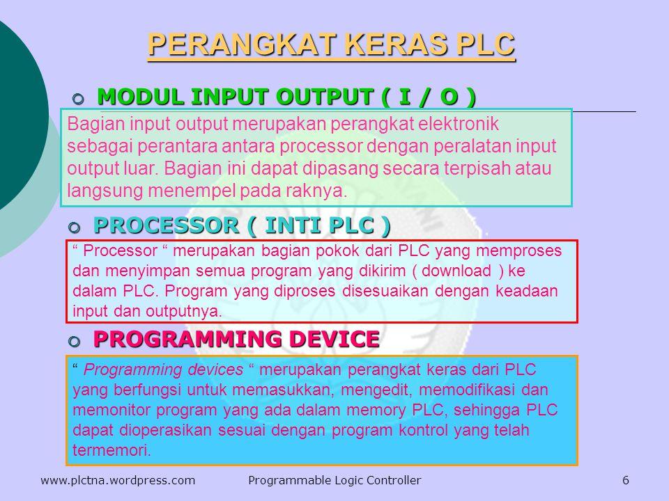 PERANGKAT KERAS PLC  MODUL INPUT OUTPUT ( I / O )  PROCESSOR ( INTI PLC )  PROGRAMMING DEVICE Bagian input output merupakan perangkat elektronik sebagai perantara antara processor dengan peralatan input output luar.