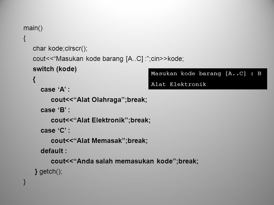 "main() { char kode;clrscr(); cout >kode; switch (kode) { case 'A' : cout<<""Alat Olahraga"";break; case 'B' : cout<<""Alat Elektronik"";break; case 'C' :"