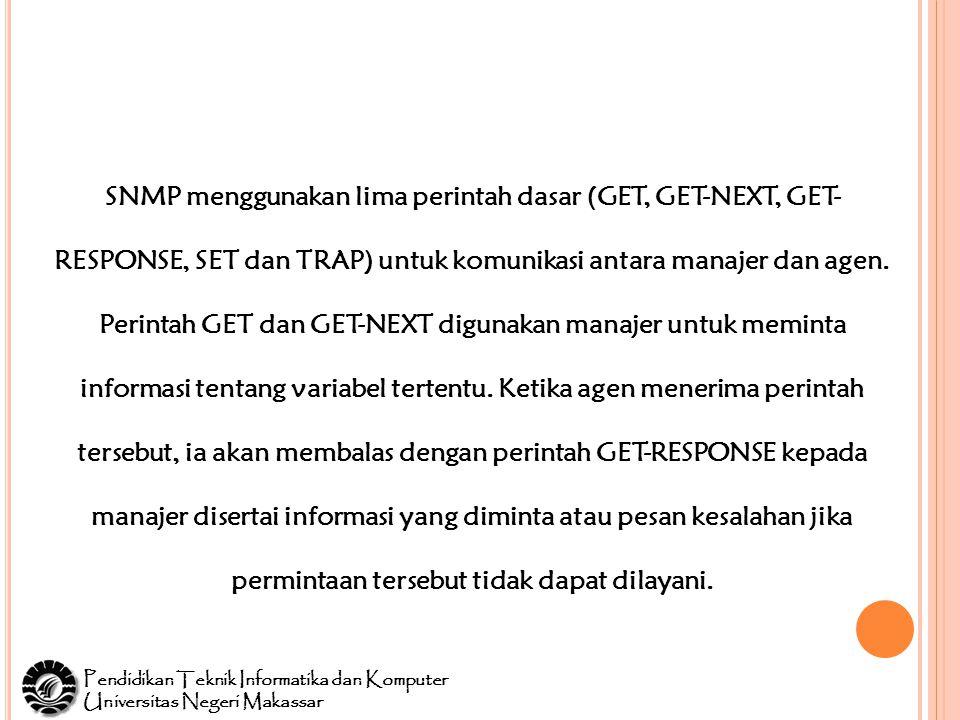 Pendidikan Teknik Informatika dan Komputer Universitas Negeri Makassar SNMP menggunakan lima perintah dasar (GET, GET-NEXT, GET- RESPONSE, SET dan TRAP) untuk komunikasi antara manajer dan agen.