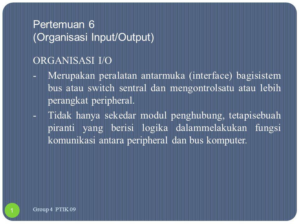 Pertemuan 6 (Organisasi Input/Output) ORGANISASI I/O -Merupakan peralatan antarmuka (interface) bagisistem bus atau switch sentral dan mengontrolsatu