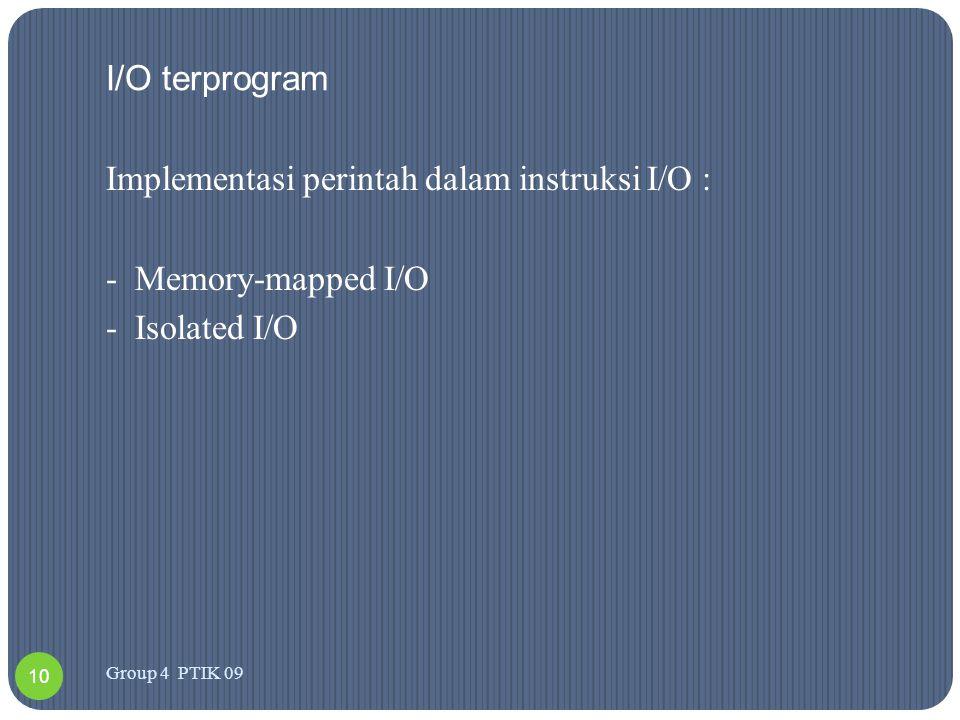 I/O terprogram Implementasi perintah dalam instruksi I/O : -Memory-mapped I/O -Isolated I/O 10 Group 4 PTIK 09