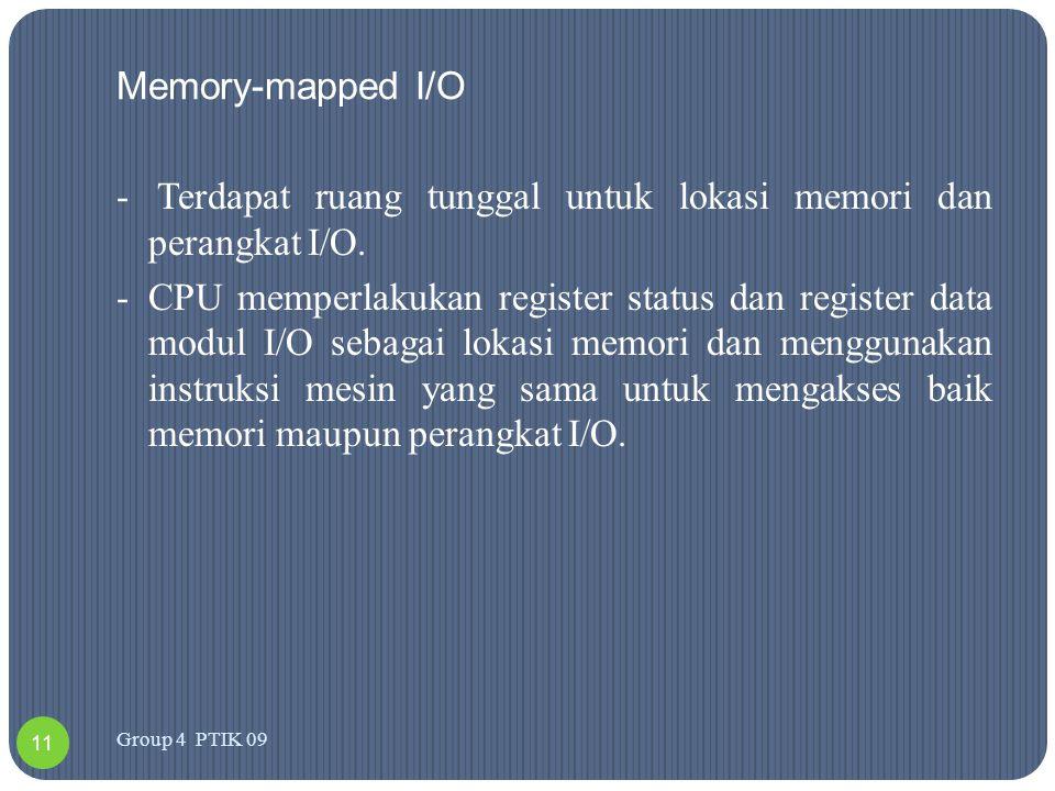 Memory-mapped I/O - Terdapat ruang tunggal untuk lokasi memori dan perangkat I/O. -CPU memperlakukan register status dan register data modul I/O sebag