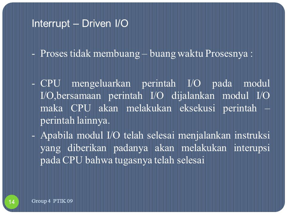 Interrupt – Driven I/O -Proses tidak membuang – buang waktu Prosesnya : -CPU mengeluarkan perintah I/O pada modul I/O,bersamaan perintah I/O dijalanka