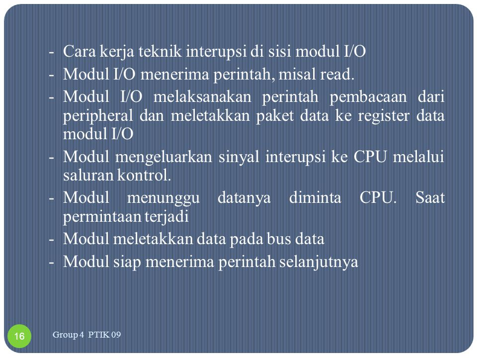 -Cara kerja teknik interupsi di sisi modul I/O -Modul I/O menerima perintah, misal read. -Modul I/O melaksanakan perintah pembacaan dari peripheral da