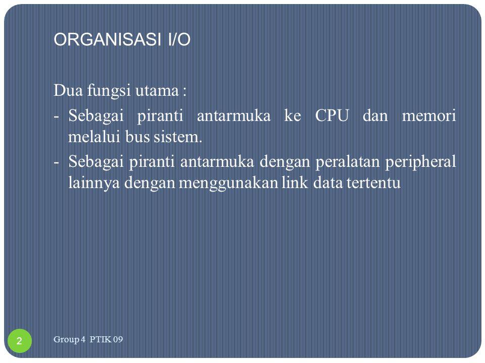 ORGANISASI I/O Dua fungsi utama : -Sebagai piranti antarmuka ke CPU dan memori melalui bus sistem. -Sebagai piranti antarmuka dengan peralatan periphe