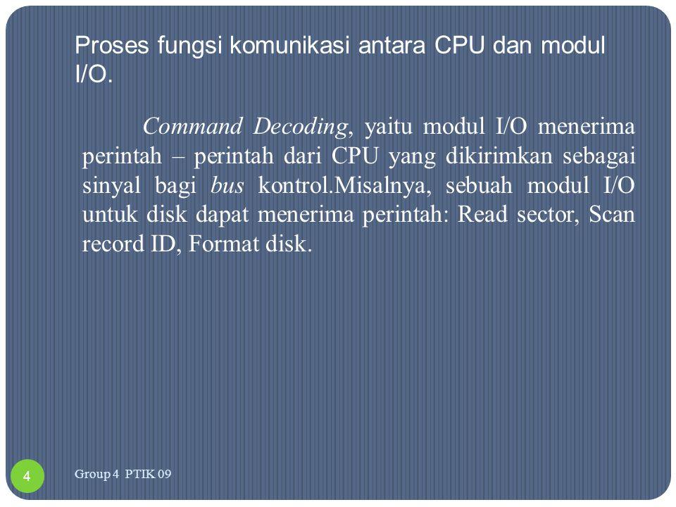 -Proses fungsi komunikasi antara CPU dan modul I/O Command Decoding, yaitu modul I/O menerima perintah – perintah dari CPU yang dikirimkan sebagai sinyal bagi bus kontrol.