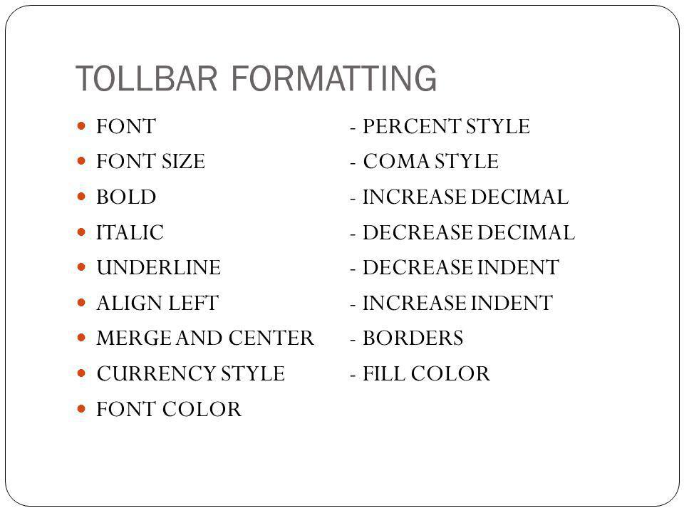 TOLLBAR FORMATTING  FONT- PERCENT STYLE  FONT SIZE- COMA STYLE  BOLD- INCREASE DECIMAL  ITALIC- DECREASE DECIMAL  UNDERLINE- DECREASE INDENT  ALIGN LEFT- INCREASE INDENT  MERGE AND CENTER- BORDERS  CURRENCY STYLE- FILL COLOR  FONT COLOR