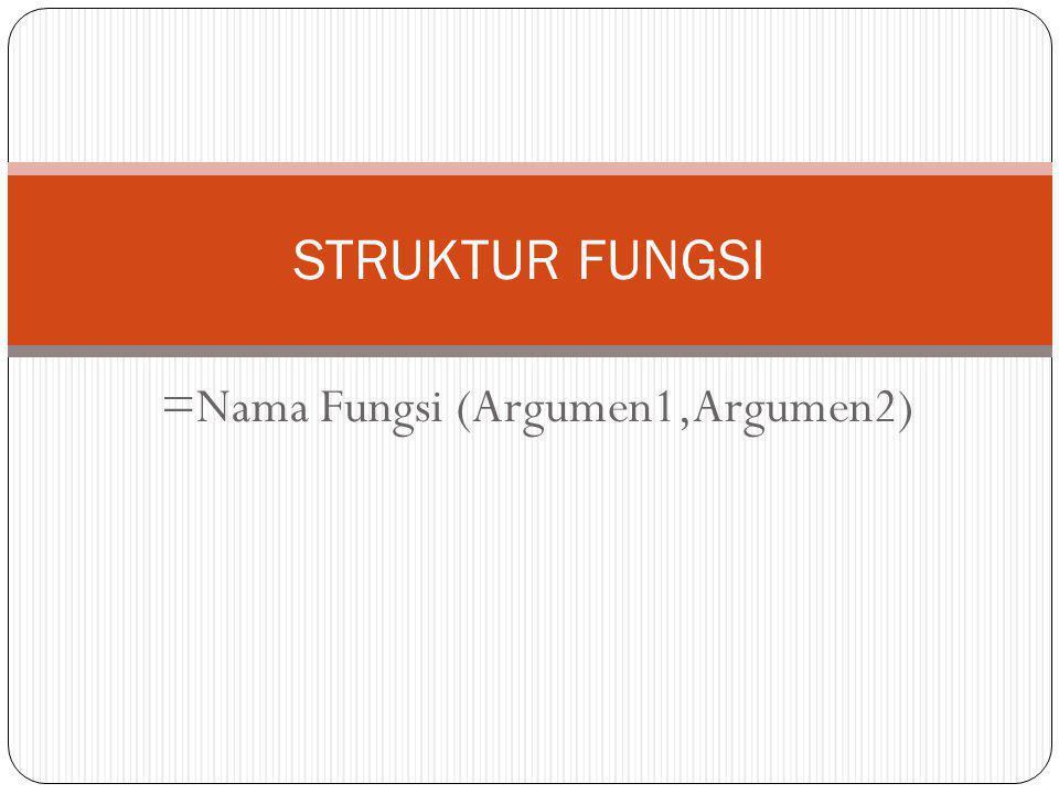 =Nama Fungsi (Argumen1,Argumen2) STRUKTUR FUNGSI